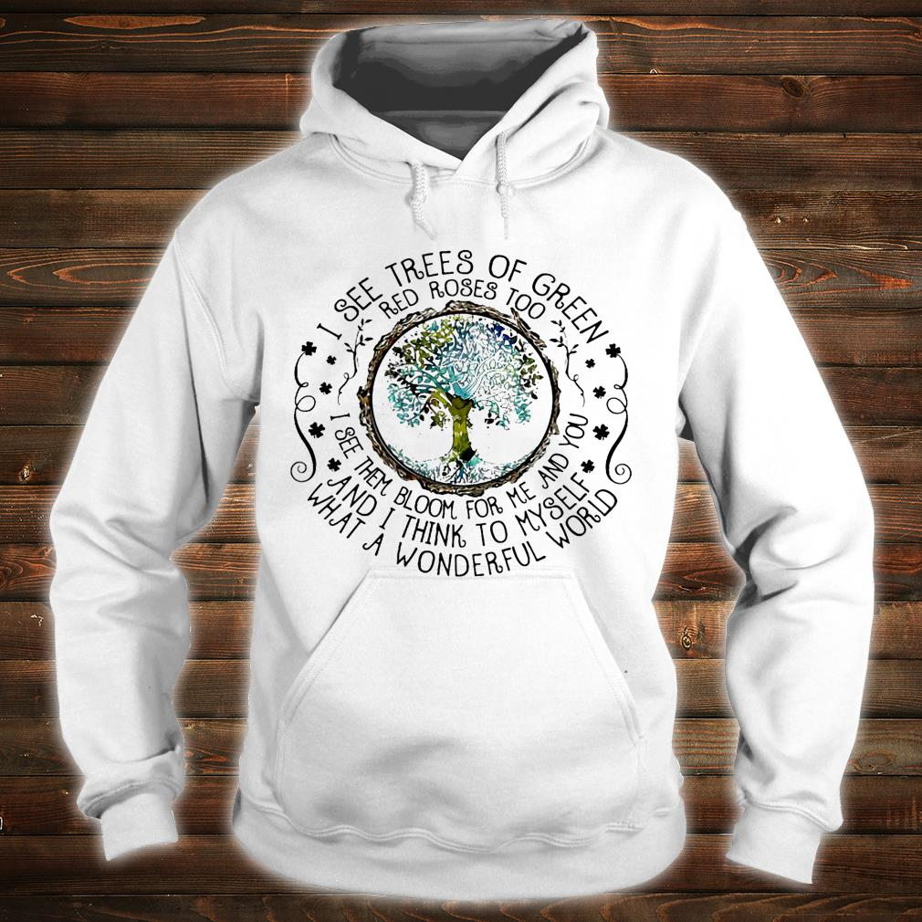 I see trees of green red roses too i see them bloom for me and you and i thing to myself what a wonderful world shirt hoodie