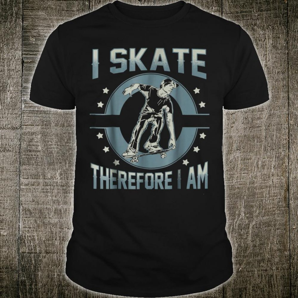 I skate therefore I am Shirt