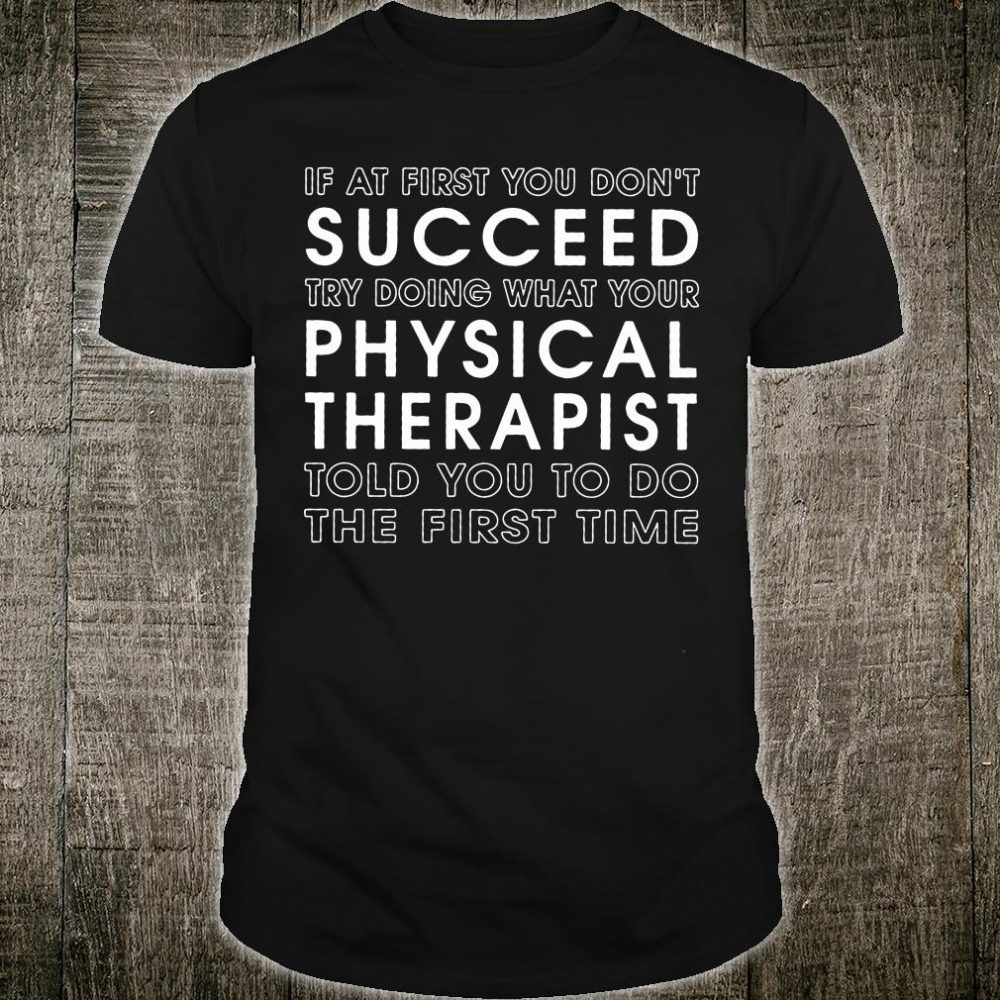 If at first you don't succeed try doing what your physical therapist shirt