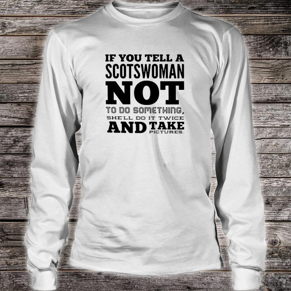 If you tell a Scotswoman not to do something she'll do it twice and take pictures shirt long sleeved
