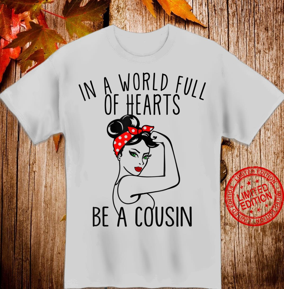 In A World Full Of Hearts Be A Cousin Shirt