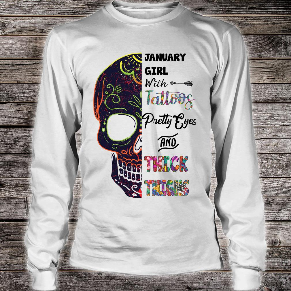 January girl with tattoos pretty eyes and thick thighs shirt long sleeved
