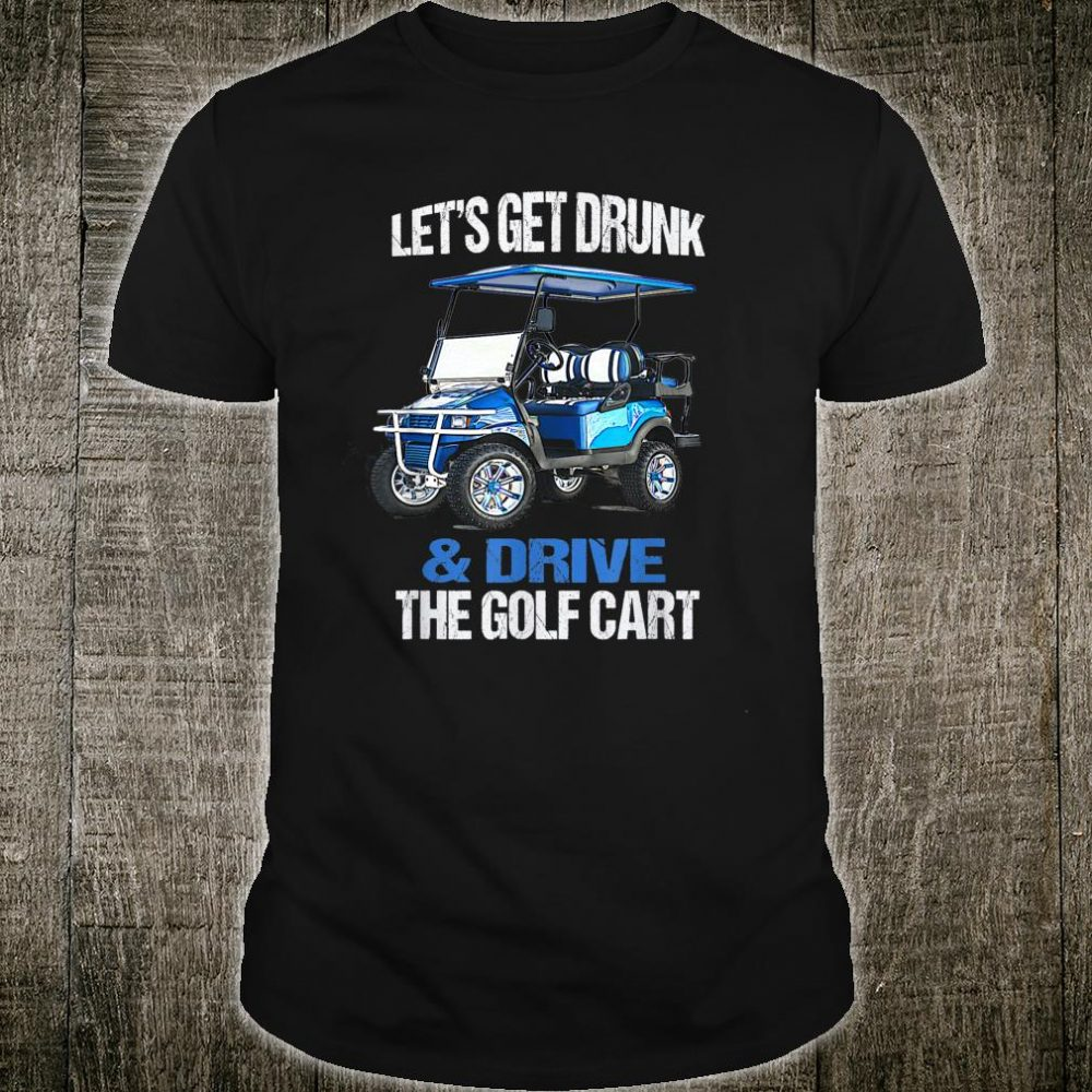 LET'S GET DRUNK AND DRIVE THE GOLF CART Shirt