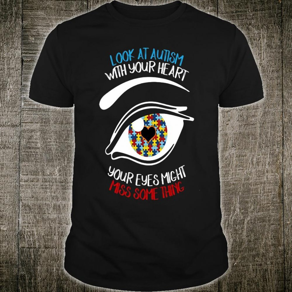 Look at autism with your heart your eyes might miss something shirt