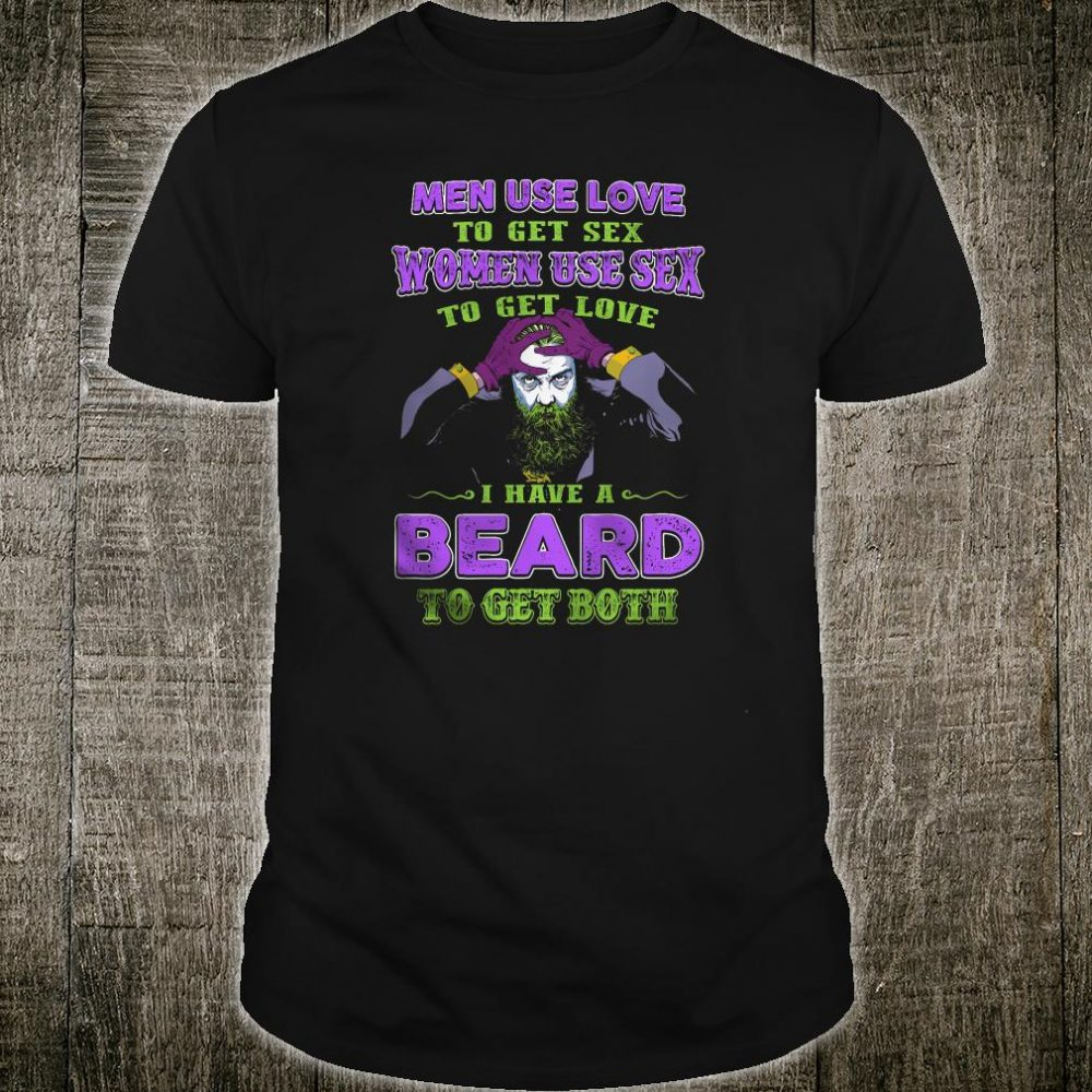 Men use love to get sex women use sex to get love i have a beard to get both shirt