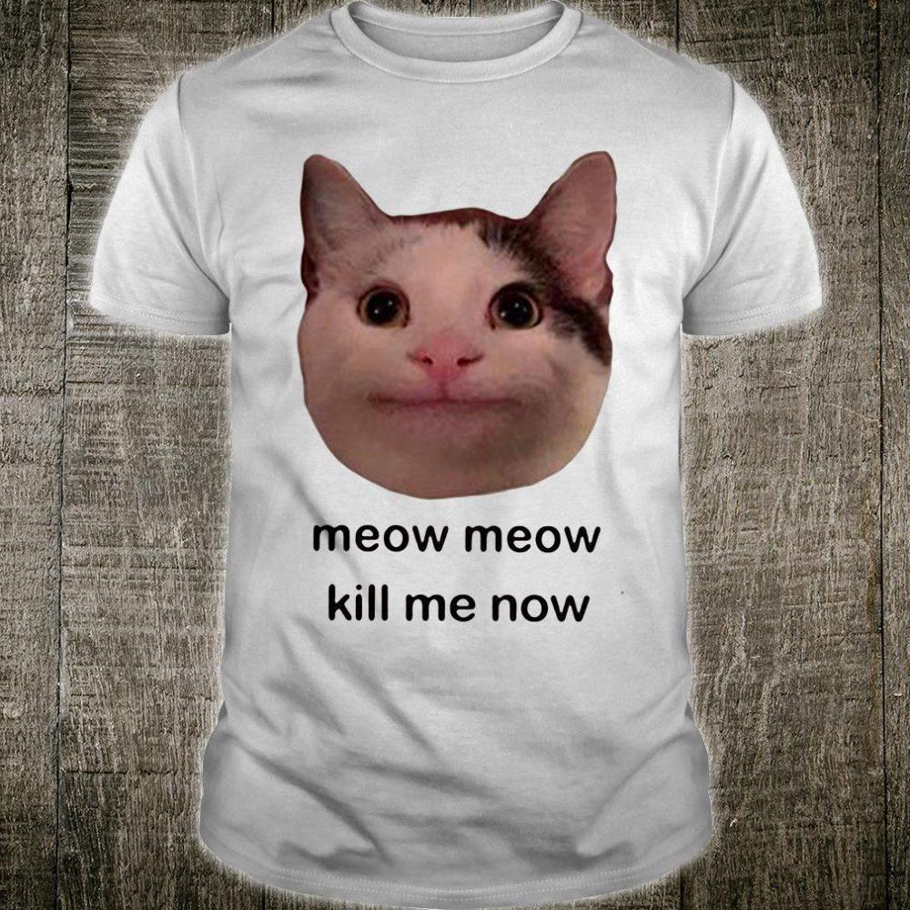 Meow meow kill me now shirt