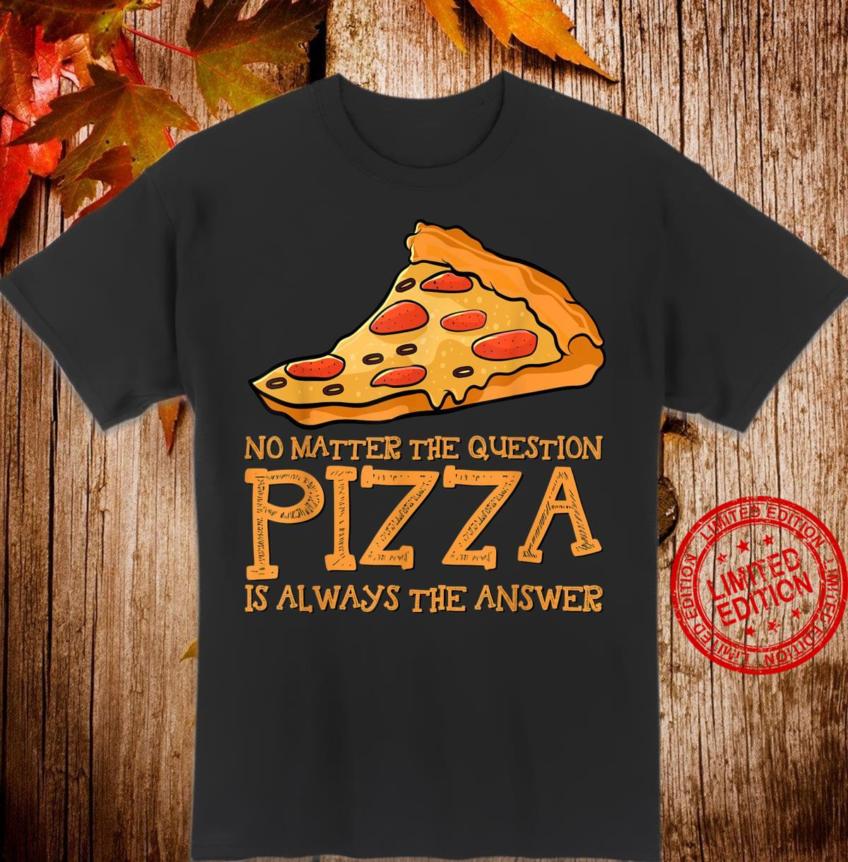 No Matter the Question Pizza is Always the Answer Topping Shirt