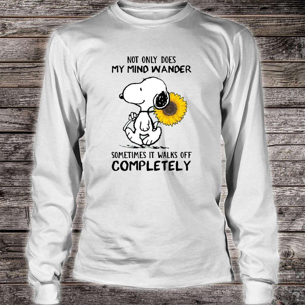 Not only does my mind wander sometimes it walks off completely shirt long sleeved