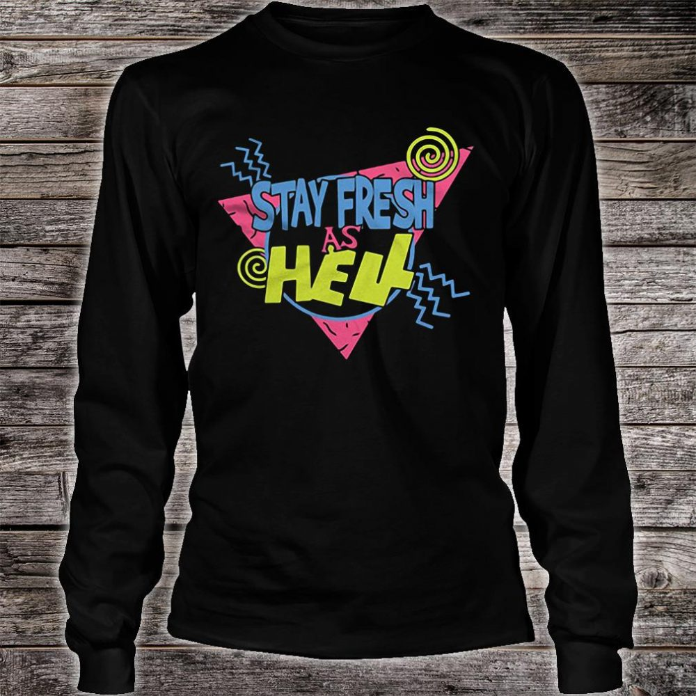 Stay fresh as hell shirt long sleeved