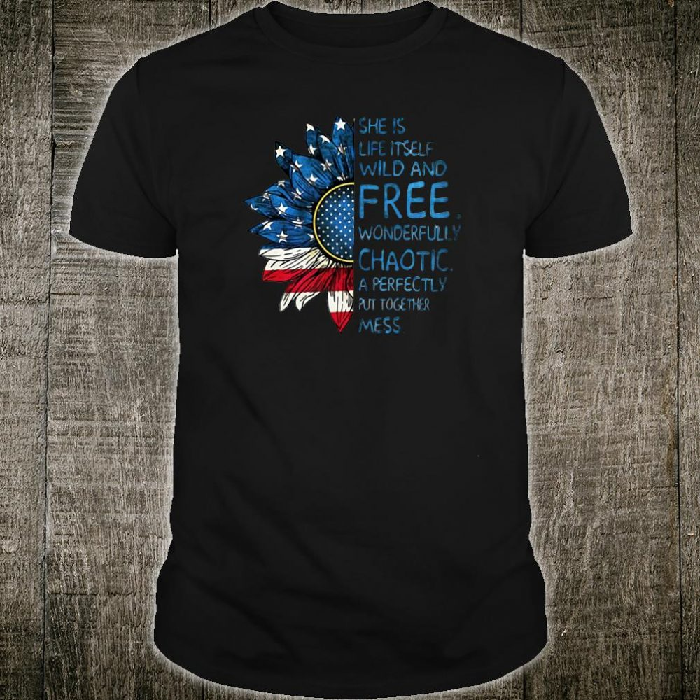 Sunflower American flag She is life itself wild and free wonderfully chaotic shirt