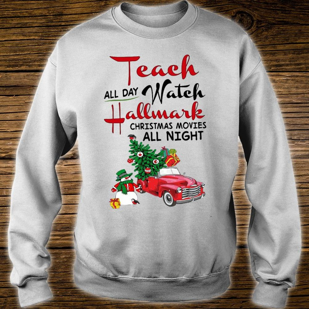 Teach all day watch Hallmark christmas movies all night shirt sweater