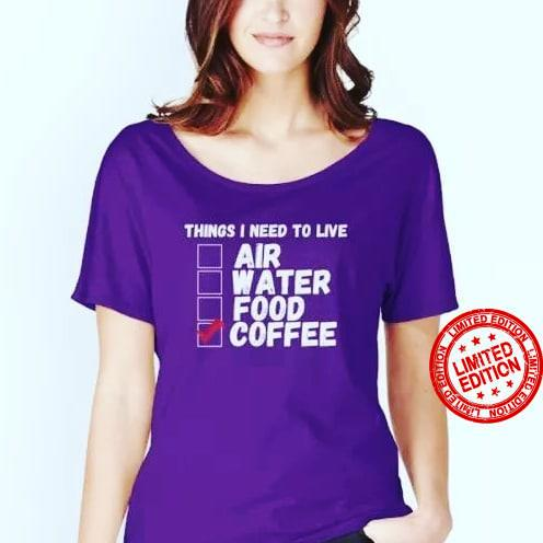Things I Need To Live Air Water Food Coffee Shirt