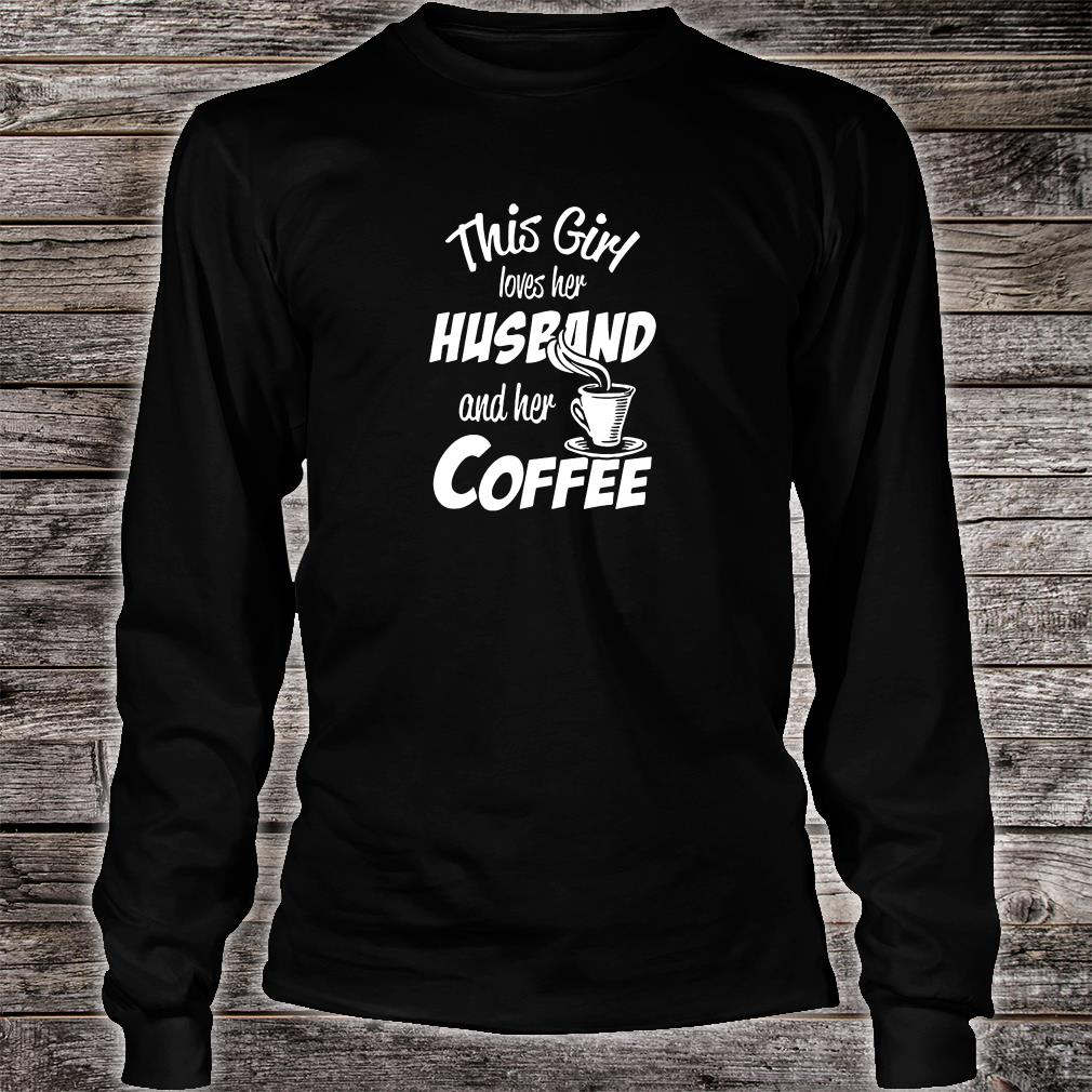 This girl loves her husband and her coffee shirt long sleeved