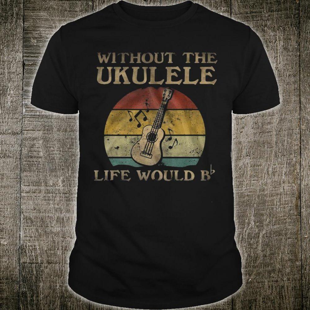 Without the ukulele life would b shirt