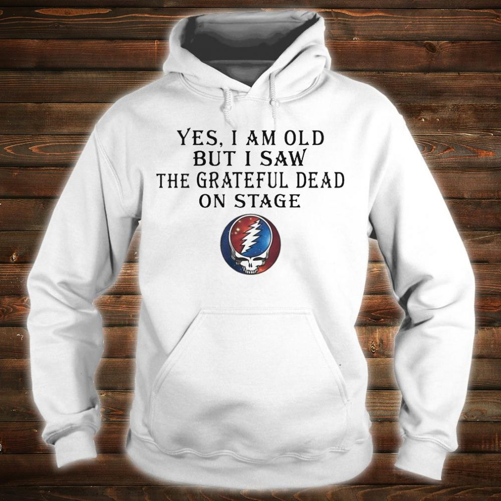 Yes i am old but i saw the grateful dead on stage shirt hoodie
