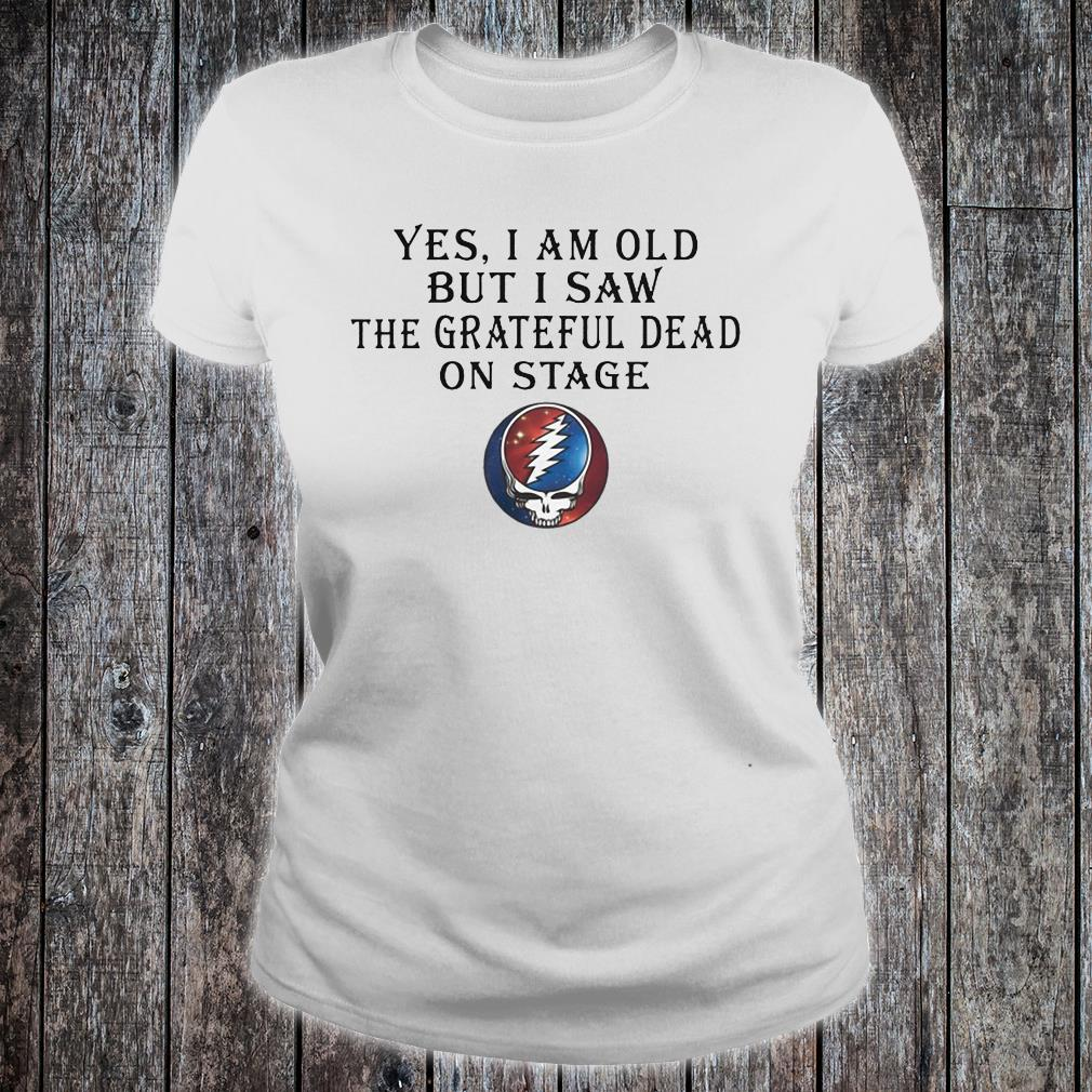 Yes i am old but i saw the grateful dead on stage shirt ladies tee