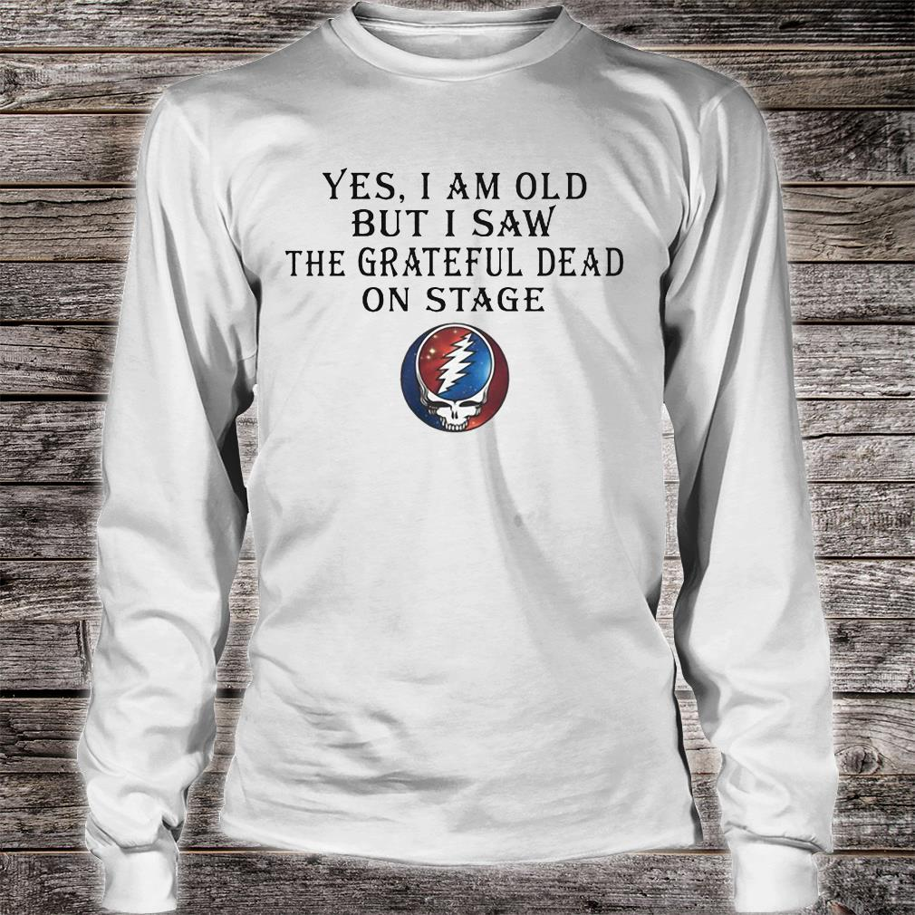 Yes i am old but i saw the grateful dead on stage shirt long sleeved