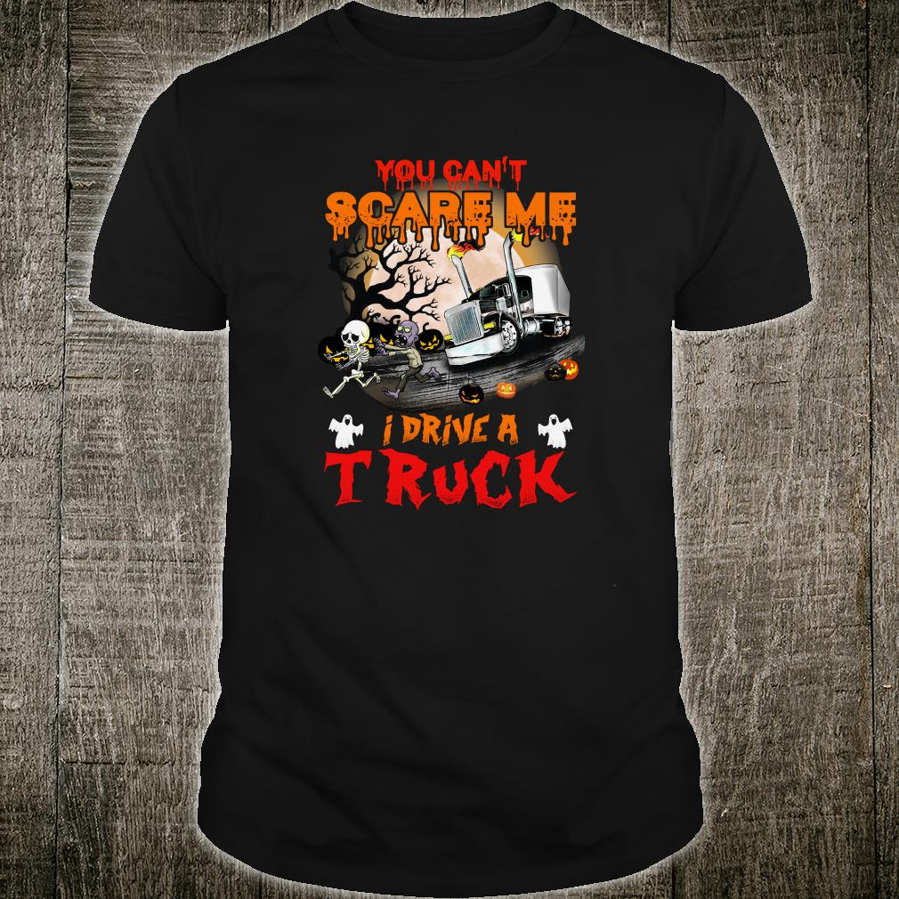 You can't scare me i drive a truck shirt